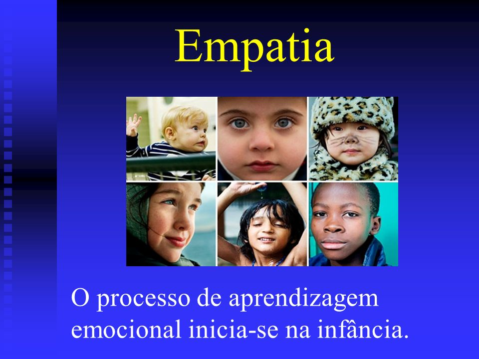 Empatia O processo de aprendizagem emocional inicia-se na infância.