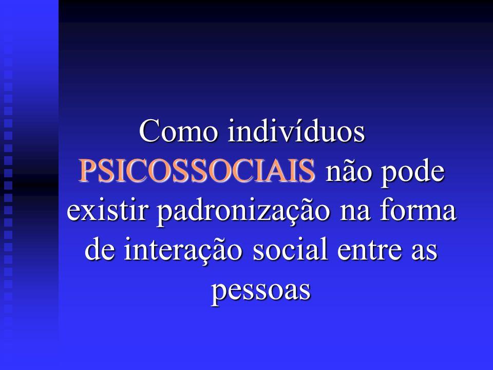 Como indivíduos PSICOSSOCIAIS não pode existir padronização na forma de interação social entre as pessoas