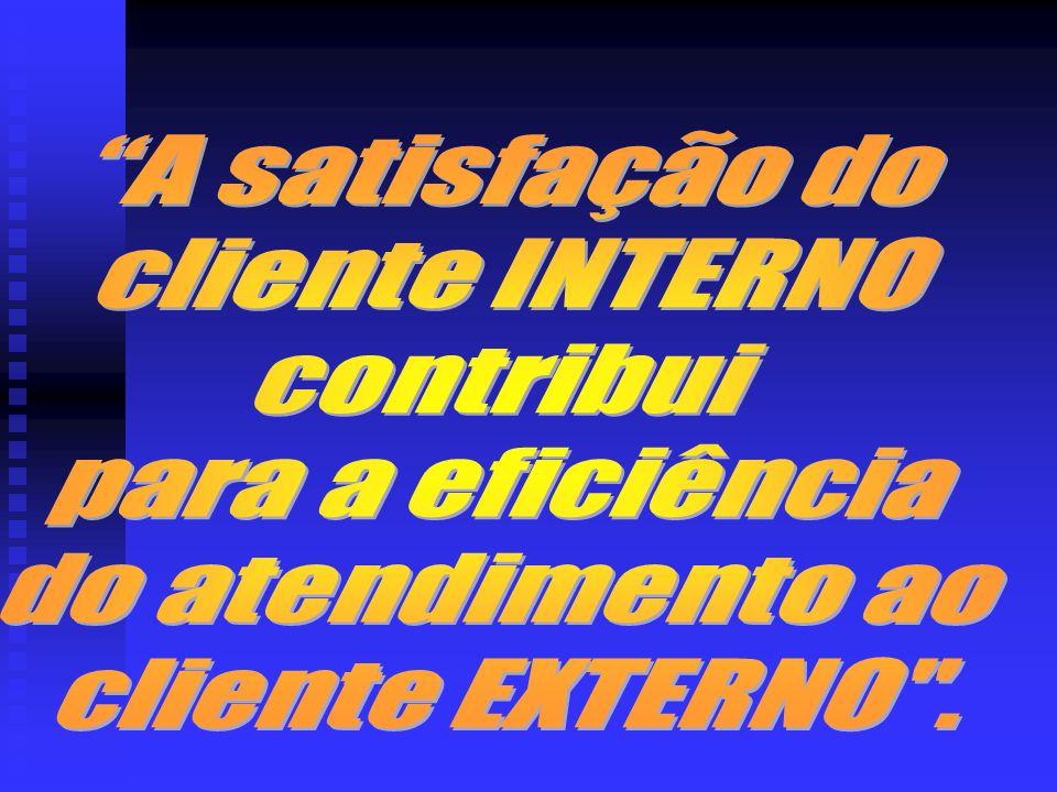 A satisfação do cliente INTERNO contribui para a eficiência do atendimento ao cliente EXTERNO .