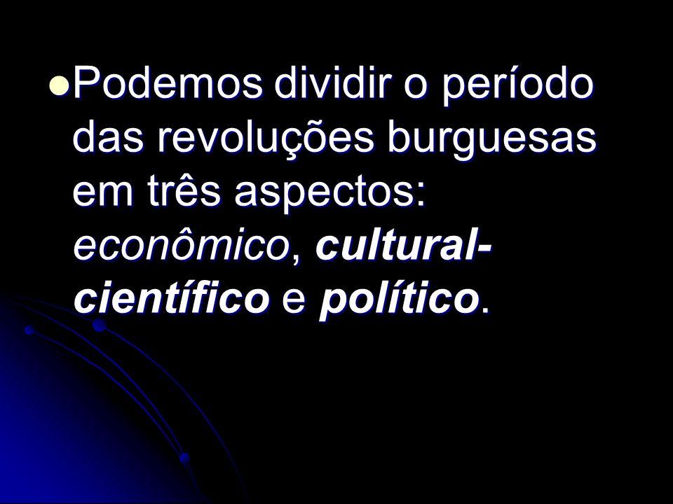 Podemos dividir o período das revoluções burguesas em três aspectos: econômico, cultural-científico e político.