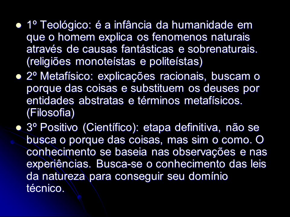 1º Teológico: é a infância da humanidade em que o homem explica os fenomenos naturais através de causas fantásticas e sobrenaturais. (religiões monoteístas e politeístas)