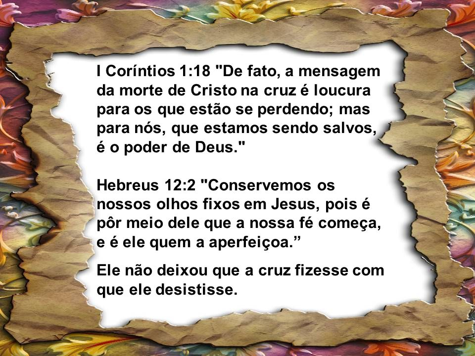 I Coríntios 1:18 De fato, a mensagem da morte de Cristo na cruz é loucura para os que estão se perdendo; mas para nós, que estamos sendo salvos, é o poder de Deus. Hebreus 12:2 Conservemos os nossos olhos fixos em Jesus, pois é pôr meio dele que a nossa fé começa, e é ele quem a aperfeiçoa.