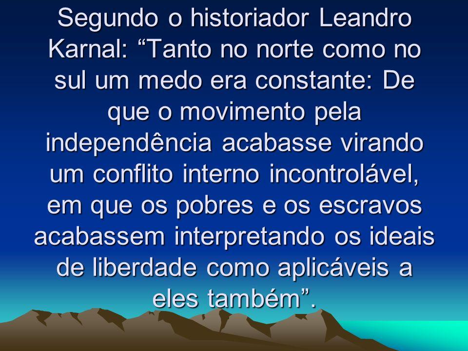 Segundo o historiador Leandro Karnal: Tanto no norte como no sul um medo era constante: De que o movimento pela independência acabasse virando um conflito interno incontrolável, em que os pobres e os escravos acabassem interpretando os ideais de liberdade como aplicáveis a eles também .