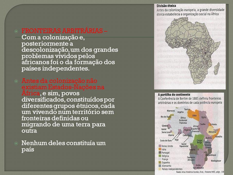 FRONTEIRAS ARBITRÁRIAS – Com a colonização e, posteriormente a descolonização, um dos grandes problemas vividos pelos africanos foi o da formação dos países independentes.