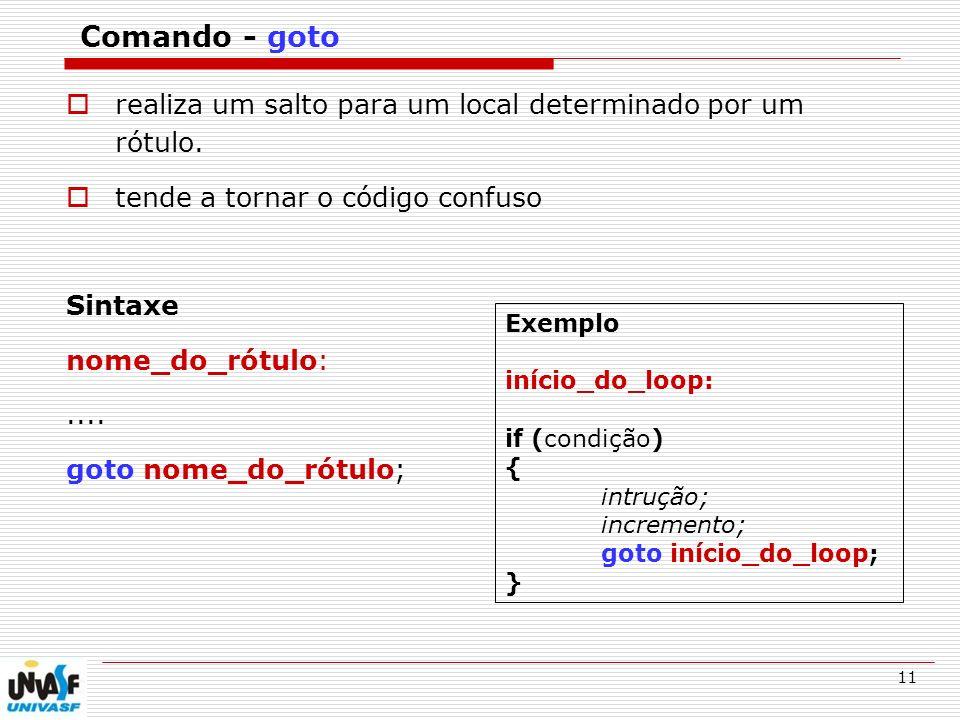 Comando - goto realiza um salto para um local determinado por um rótulo. tende a tornar o código confuso.