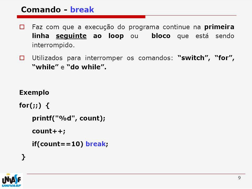 Comando - break Faz com que a execução do programa continue na primeira linha seguinte ao loop ou bloco que está sendo interrompido.