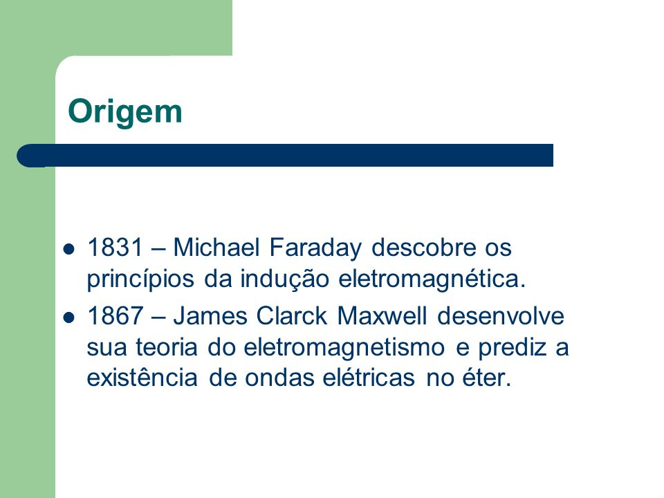 Origem 1831 – Michael Faraday descobre os princípios da indução eletromagnética.