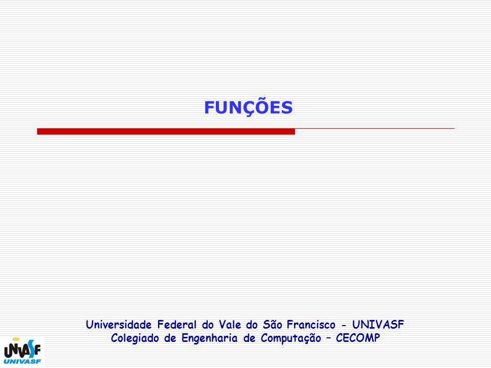 FUNÇÕES Universidade Federal do Vale do São Francisco - UNIVASF Colegiado de Engenharia de Computação – CECOMP.