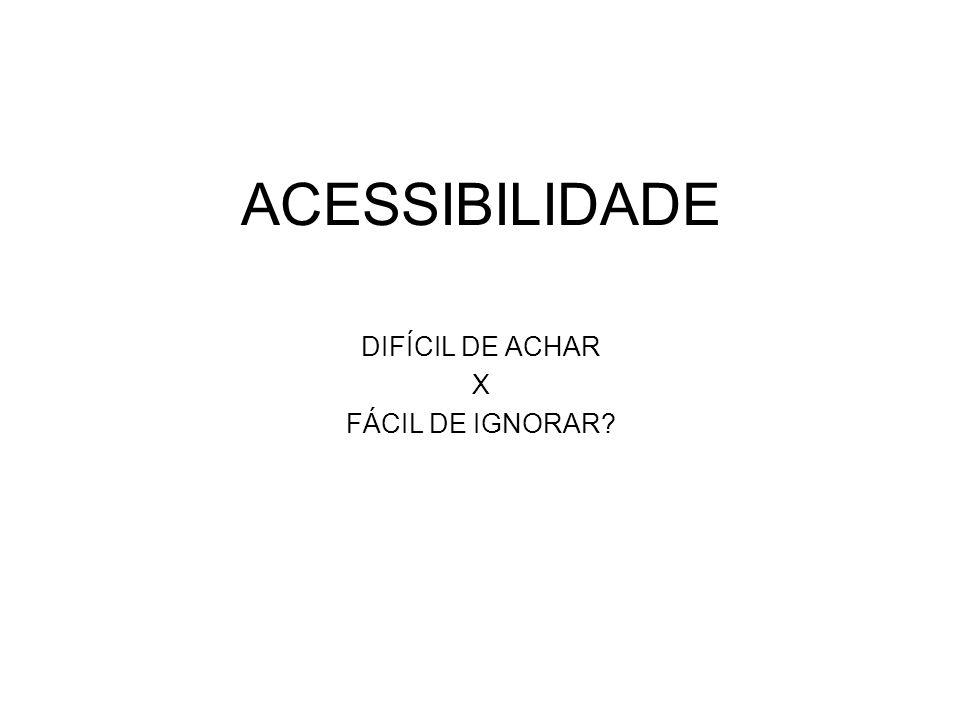 ACESSIBILIDADE DIFÍCIL DE ACHAR X FÁCIL DE IGNORAR