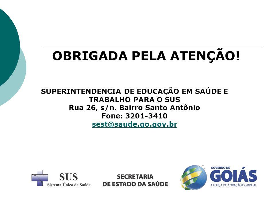 OBRIGADA PELA ATENÇÃO! SUPERINTENDENCIA DE EDUCAÇÃO EM SAÚDE E TRABALHO PARA O SUS. Rua 26, s/n. Bairro Santo Antônio.