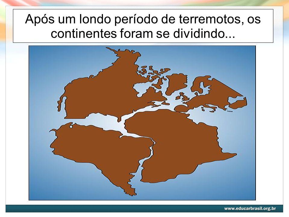 Após um londo período de terremotos, os continentes foram se dividindo...