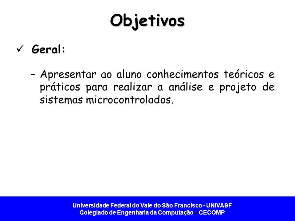 Objetivos Geral: Apresentar ao aluno conhecimentos teóricos e práticos para realizar a análise e projeto de sistemas microcontrolados.