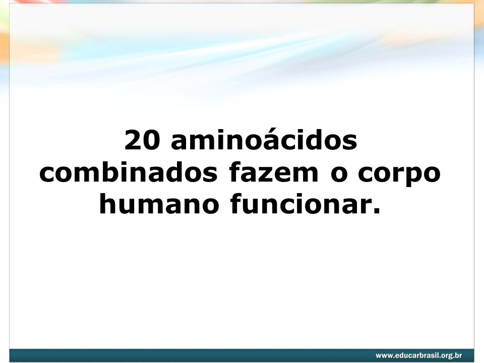 20 aminoácidos combinados fazem o corpo humano funcionar.