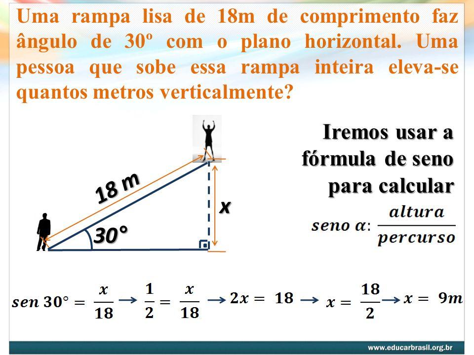 18 m x 30° Iremos usar a fórmula de seno para calcular