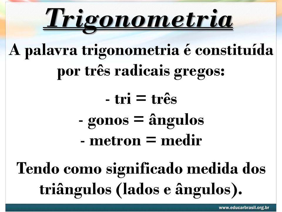 Trigonometria A palavra trigonometria é constituída por três radicais gregos: tri = três. gonos = ângulos.