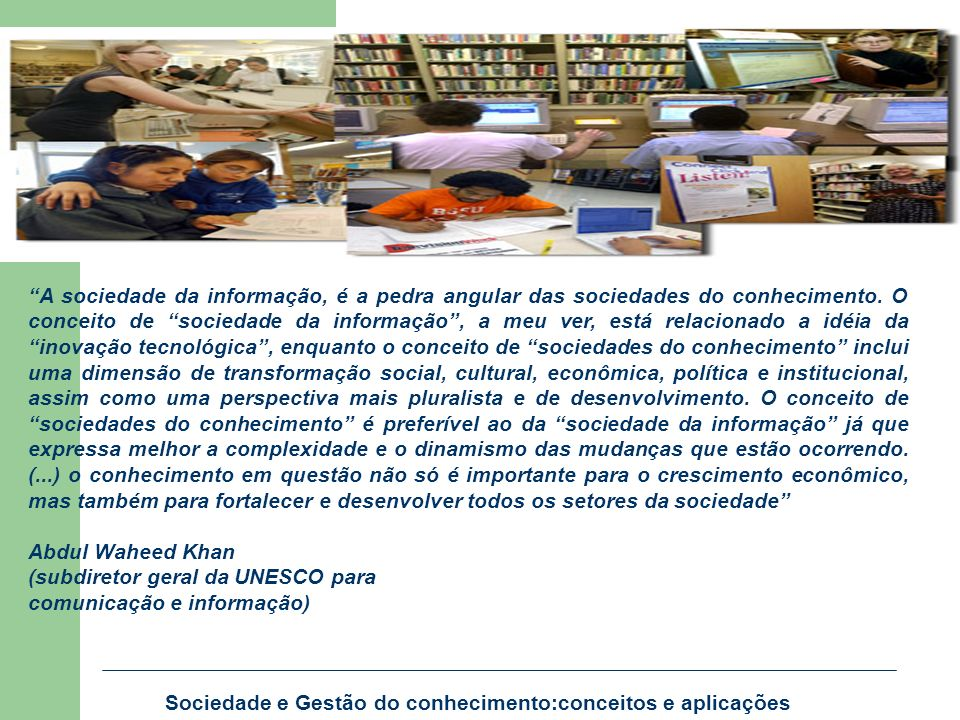 A sociedade da informação, é a pedra angular das sociedades do conhecimento. O conceito de sociedade da informação , a meu ver, está relacionado a idéia da inovação tecnológica , enquanto o conceito de sociedades do conhecimento inclui uma dimensão de transformação social, cultural, econômica, política e institucional, assim como uma perspectiva mais pluralista e de desenvolvimento. O conceito de sociedades do conhecimento é preferível ao da sociedade da informação já que expressa melhor a complexidade e o dinamismo das mudanças que estão ocorrendo. (...) o conhecimento em questão não só é importante para o crescimento econômico, mas também para fortalecer e desenvolver todos os setores da sociedade