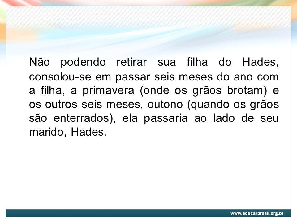 Não podendo retirar sua filha do Hades, consolou-se em passar seis meses do ano com a filha, a primavera (onde os grãos brotam) e os outros seis meses, outono (quando os grãos são enterrados), ela passaria ao lado de seu marido, Hades.