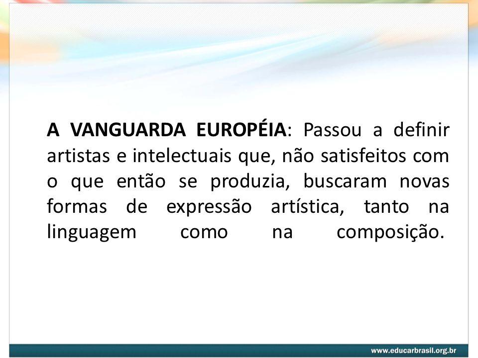 A VANGUARDA EUROPÉIA: Passou a definir artistas e intelectuais que, não satisfeitos com o que então se produzia, buscaram novas formas de expressão artística, tanto na linguagem como na composição.