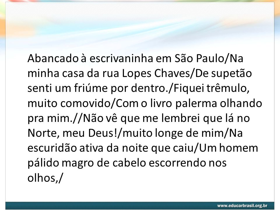 Abancado à escrivaninha em São Paulo/Na minha casa da rua Lopes Chaves/De supetão senti um friúme por dentro./Fiquei trêmulo, muito comovido/Com o livro palerma olhando pra mim.//Não vê que me lembrei que lá no Norte, meu Deus!/muito longe de mim/Na escuridão ativa da noite que caiu/Um homem pálido magro de cabelo escorrendo nos olhos,/
