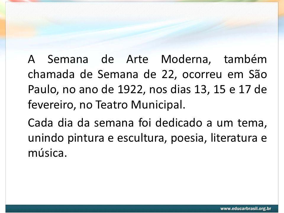 A Semana de Arte Moderna, também chamada de Semana de 22, ocorreu em São Paulo, no ano de 1922, nos dias 13, 15 e 17 de fevereiro, no Teatro Municipal.