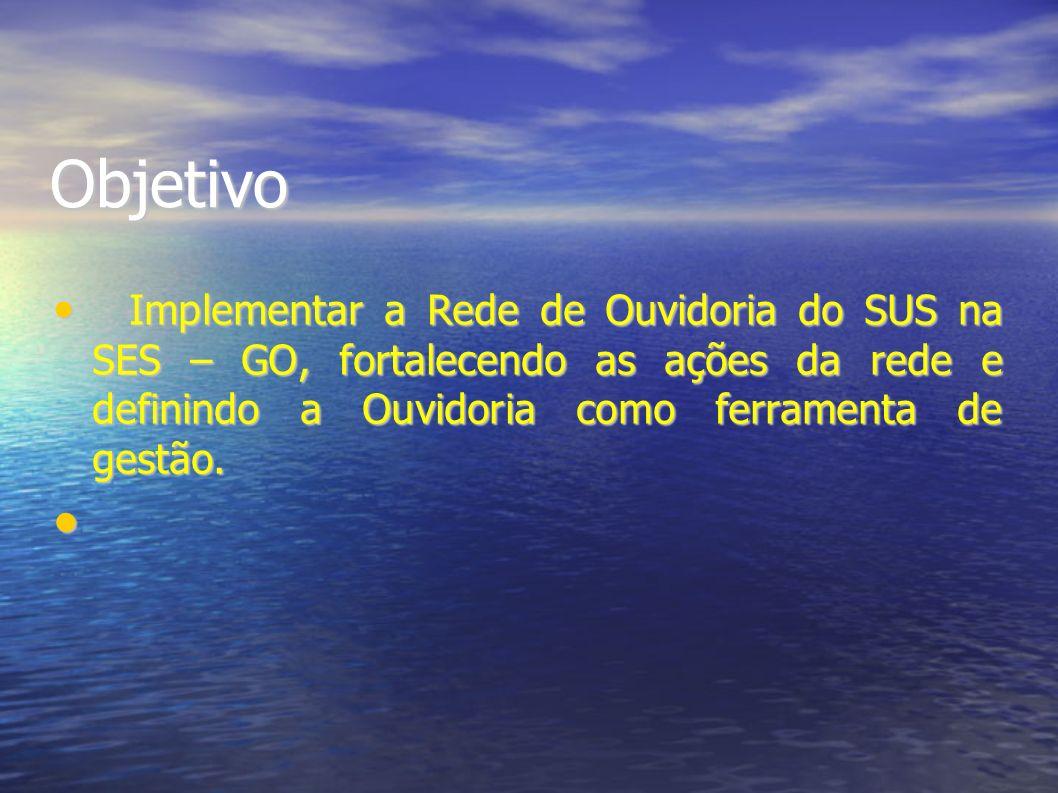 Objetivo Implementar a Rede de Ouvidoria do SUS na SES – GO, fortalecendo as ações da rede e definindo a Ouvidoria como ferramenta de gestão.