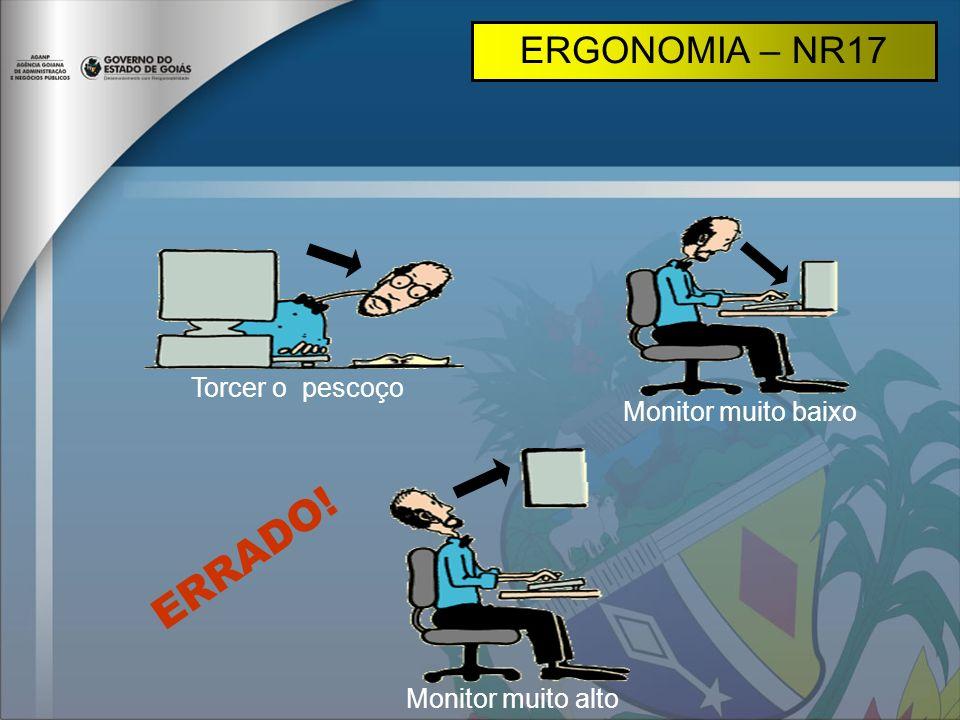 ERRADO! ERGONOMIA – NR17 Torcer o pescoço Monitor muito baixo