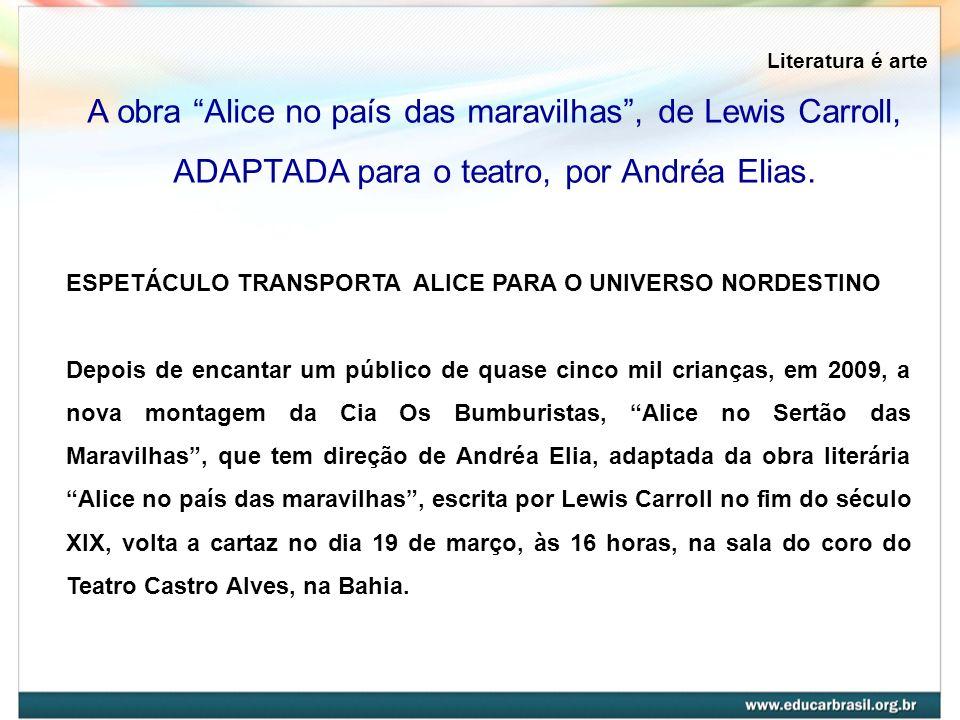 Literatura é arte A obra Alice no país das maravilhas , de Lewis Carroll, ADAPTADA para o teatro, por Andréa Elias.