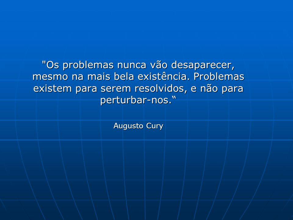 Os problemas nunca vão desaparecer, mesmo na mais bela existência