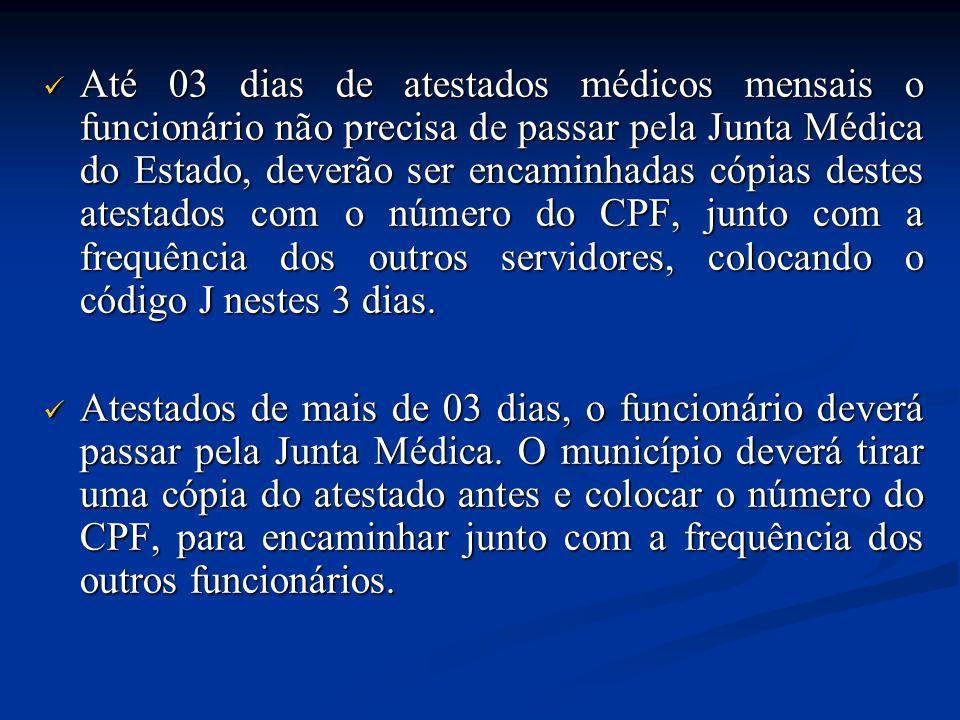 Até 03 dias de atestados médicos mensais o funcionário não precisa de passar pela Junta Médica do Estado, deverão ser encaminhadas cópias destes atestados com o número do CPF, junto com a frequência dos outros servidores, colocando o código J nestes 3 dias.