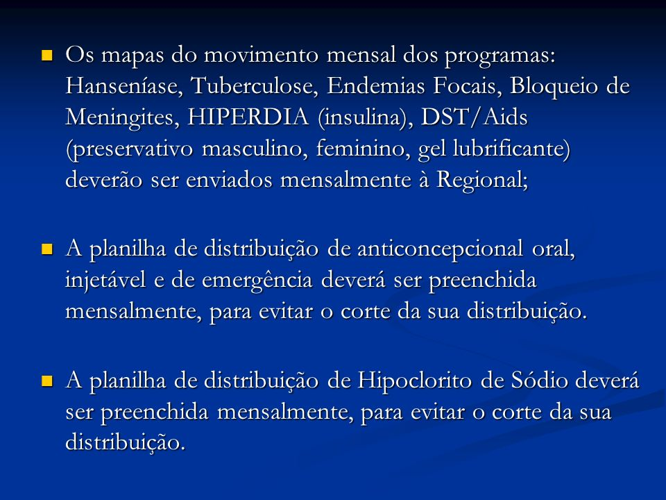 Os mapas do movimento mensal dos programas: Hanseníase, Tuberculose, Endemias Focais, Bloqueio de Meningites, HIPERDIA (insulina), DST/Aids (preservativo masculino, feminino, gel lubrificante) deverão ser enviados mensalmente à Regional;