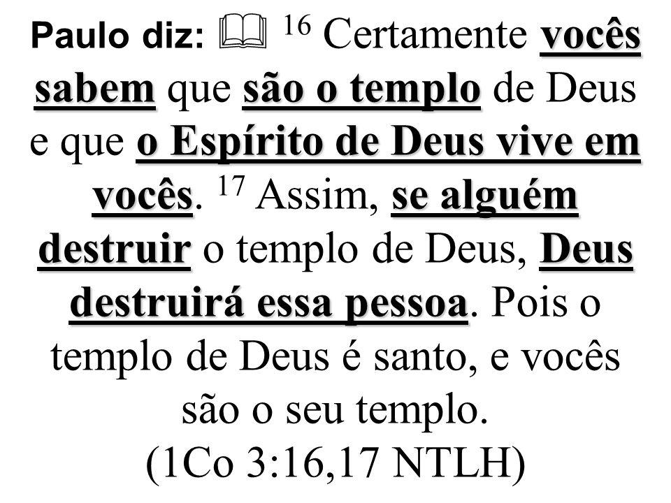 Paulo diz:  16 Certamente vocês sabem que são o templo de Deus e que o Espírito de Deus vive em vocês.