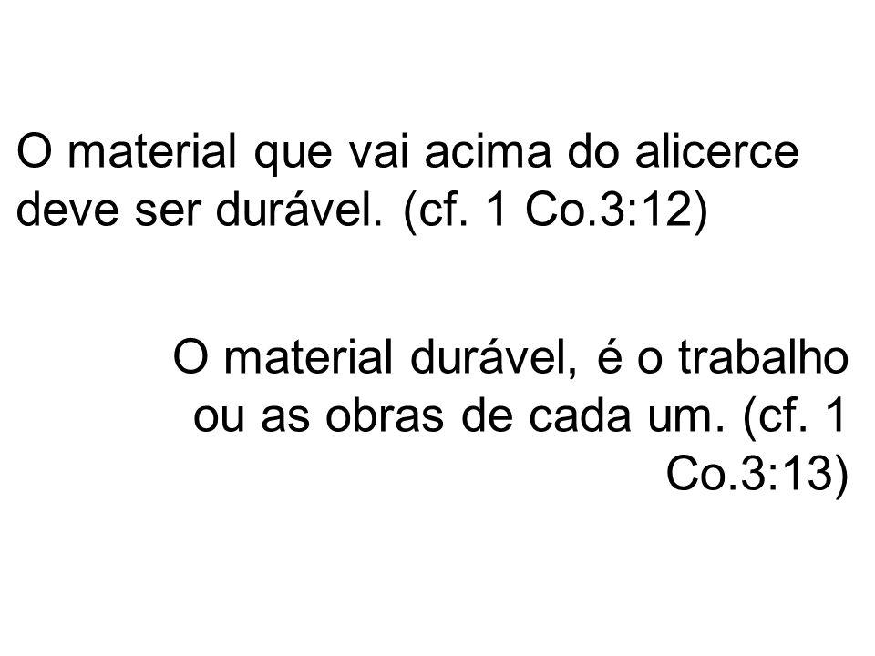 O material que vai acima do alicerce deve ser durável. (cf. 1 Co.3:12)