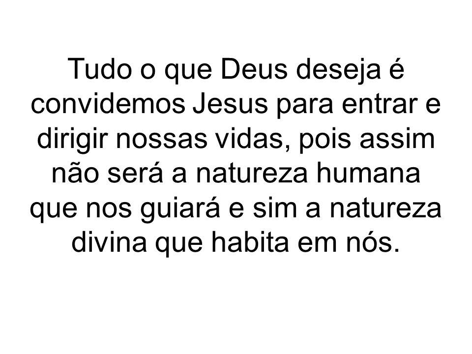 Tudo o que Deus deseja é convidemos Jesus para entrar e dirigir nossas vidas, pois assim não será a natureza humana que nos guiará e sim a natureza divina que habita em nós.