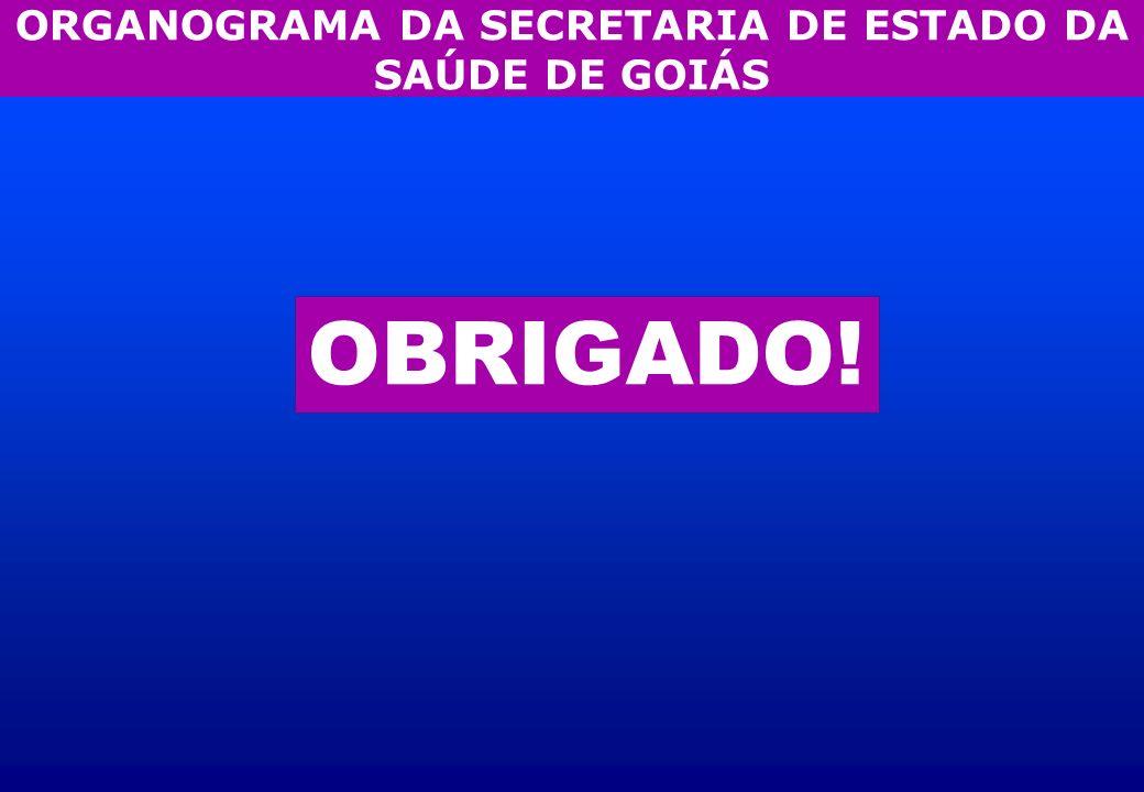 OBRIGADO! ORGANOGRAMA DA SECRETARIA DE ESTADO DA SAÚDE DE GOIÁS
