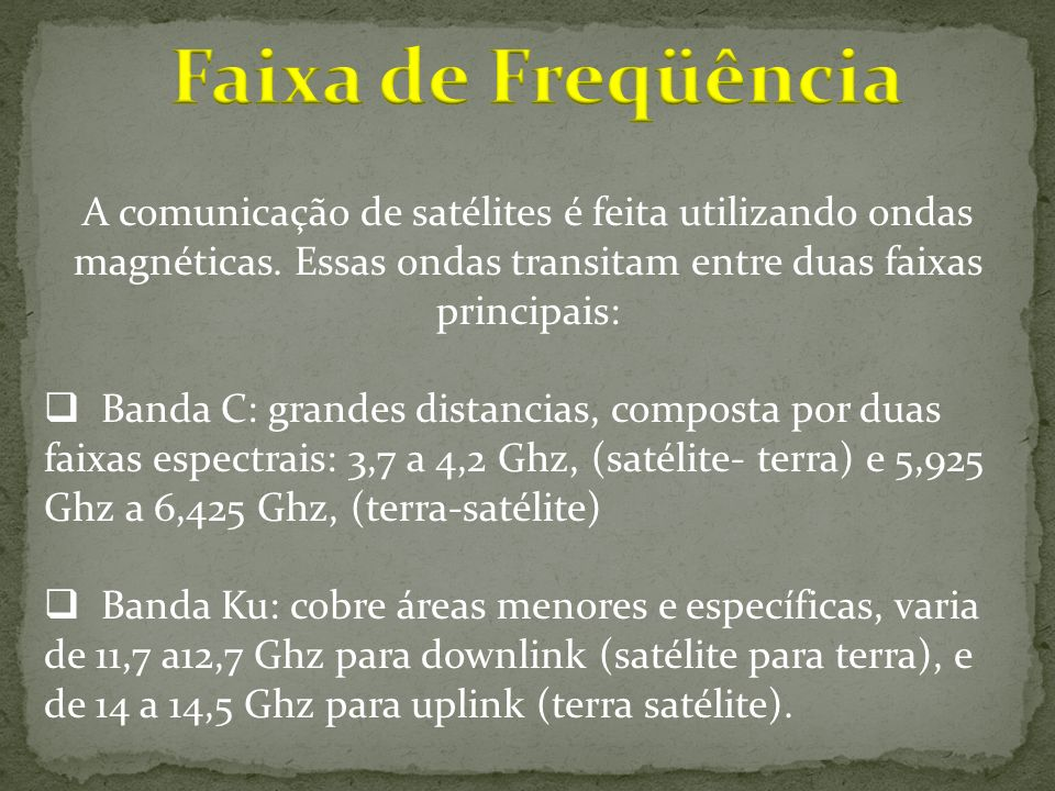Faixa de Freqüência A comunicação de satélites é feita utilizando ondas magnéticas. Essas ondas transitam entre duas faixas principais: