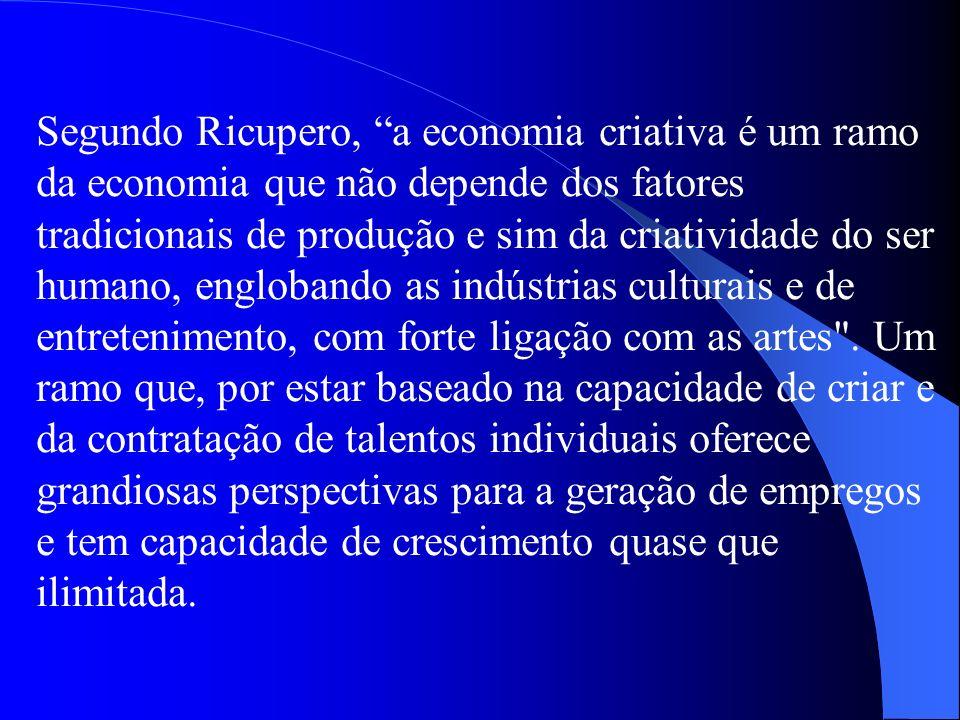 Segundo Ricupero, a economia criativa é um ramo da economia que não depende dos fatores tradicionais de produção e sim da criatividade do ser humano, englobando as indústrias culturais e de entretenimento, com forte ligação com as artes .