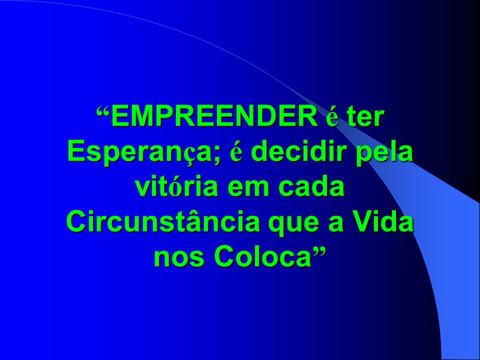 EMPREENDER é ter Esperança; é decidir pela vitória em cada Circunstância que a Vida nos Coloca
