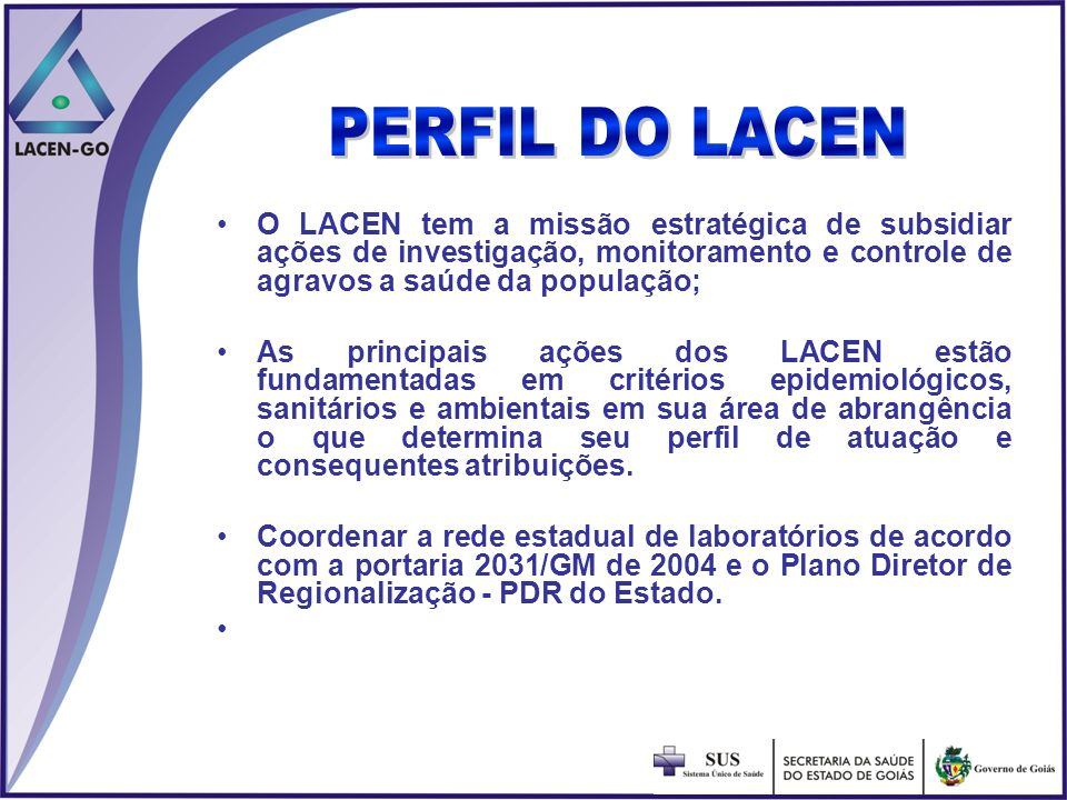 PERFIL DO LACENO LACEN tem a missão estratégica de subsidiar ações de investigação, monitoramento e controle de agravos a saúde da população;