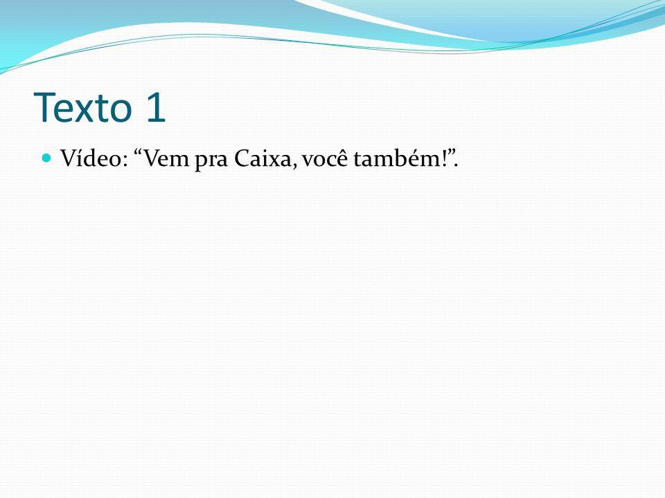 Texto 1 Vídeo: Vem pra Caixa, você também! .