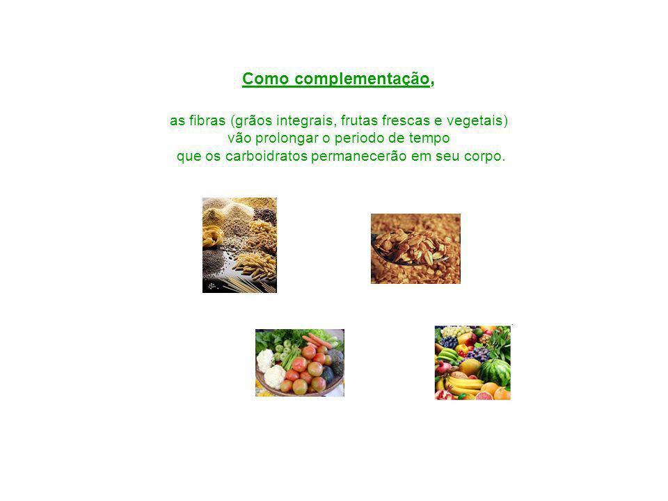 Como complementação, as fibras (grãos integrais, frutas frescas e vegetais) vão prolongar o periodo de tempo que os carboidratos permanecerão em seu corpo.