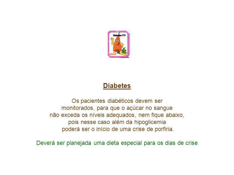 Diabetes Os pacientes diabéticos devem ser monitorados, para que o açúcar no sangue não exceda os níveis adequados, nem fique abaixo, pois nesse caso além da hipoglicemia poderá ser o início de uma crise de porfiria.