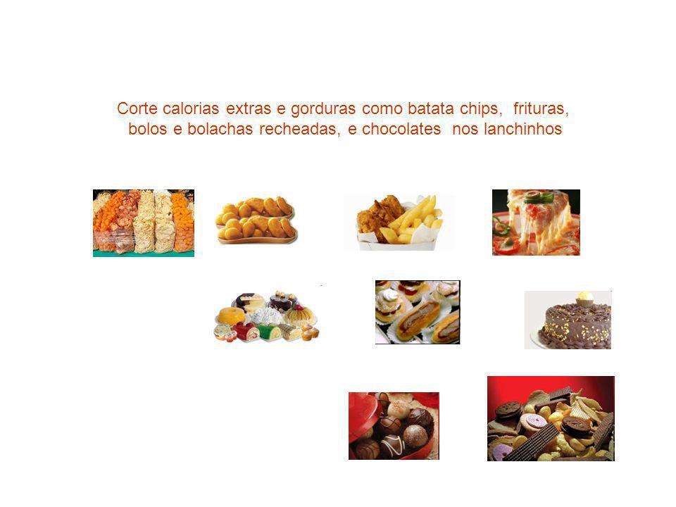 Corte calorias extras e gorduras como batata chips, frituras, bolos e bolachas recheadas, e chocolates nos lanchinhos
