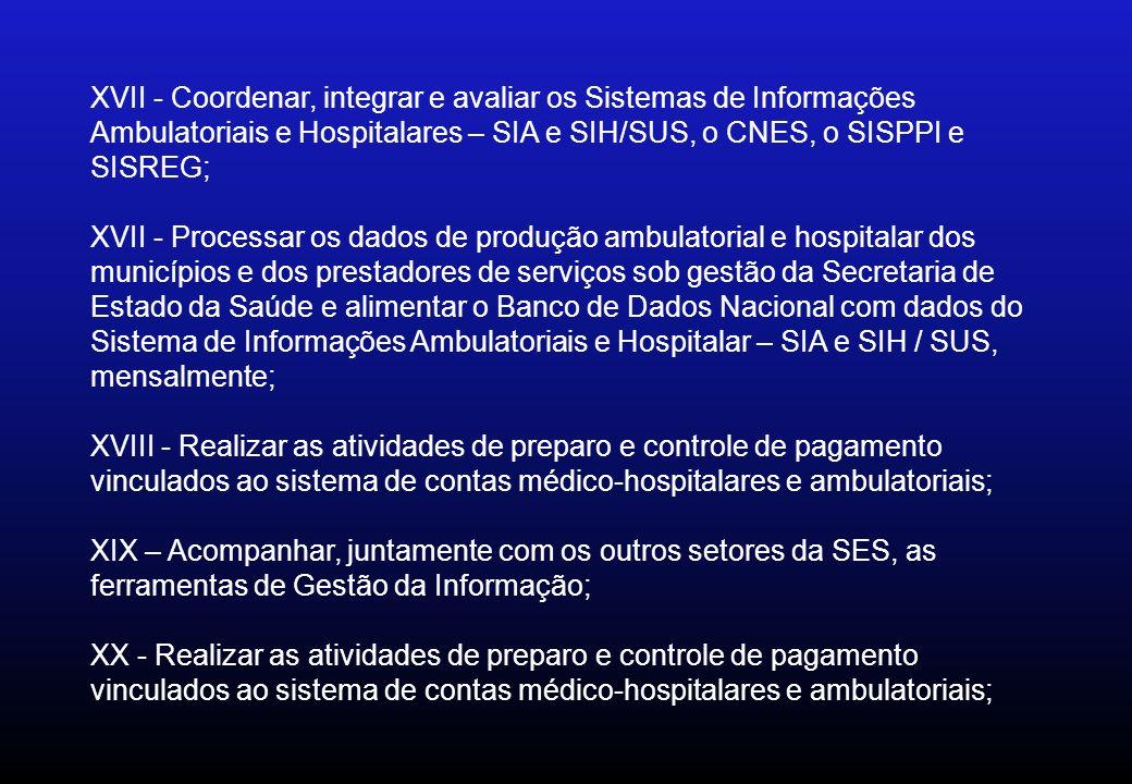 XVII - Coordenar, integrar e avaliar os Sistemas de Informações Ambulatoriais e Hospitalares – SIA e SIH/SUS, o CNES, o SISPPI e SISREG;