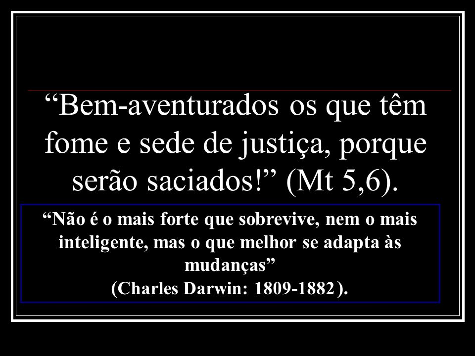 Bem-aventurados os que têm fome e sede de justiça, porque serão saciados! (Mt 5,6).