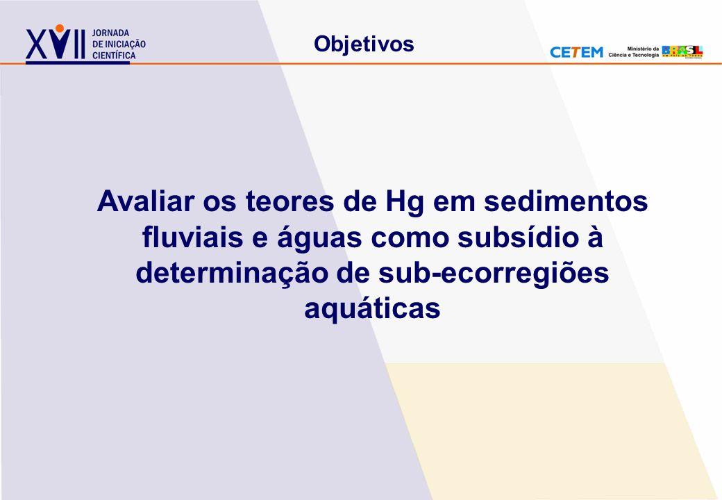Objetivos Avaliar os teores de Hg em sedimentos fluviais e águas como subsídio à determinação de sub-ecorregiões aquáticas.