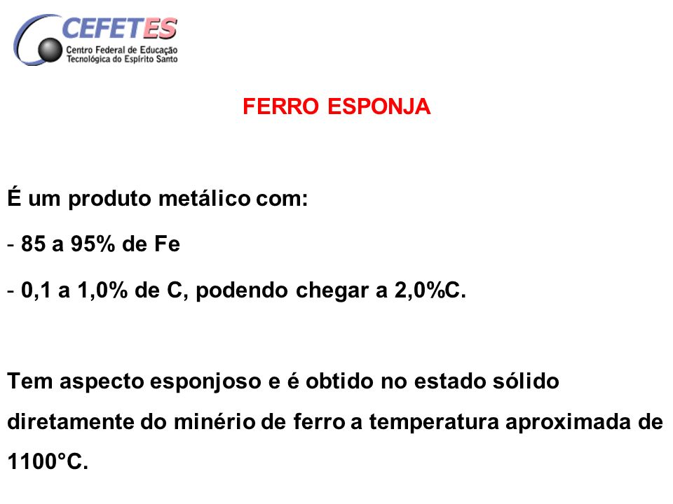 FERRO ESPONJA É um produto metálico com: 85 a 95% de Fe. 0,1 a 1,0% de C, podendo chegar a 2,0%C.