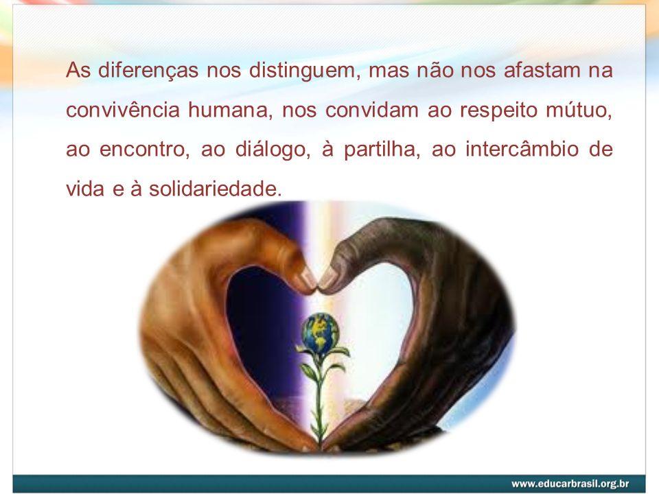 As diferenças nos distinguem, mas não nos afastam na convivência humana, nos convidam ao respeito mútuo, ao encontro, ao diálogo, à partilha, ao intercâmbio de vida e à solidariedade.