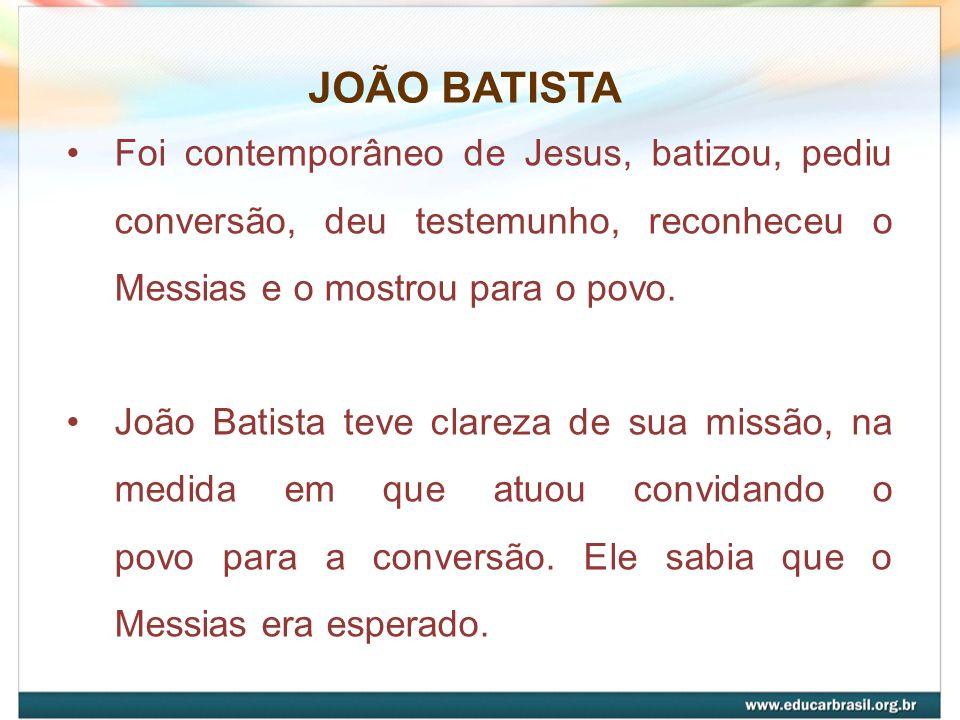 JOÃO BATISTA Foi contemporâneo de Jesus, batizou, pediu conversão, deu testemunho, reconheceu o Messias e o mostrou para o povo.