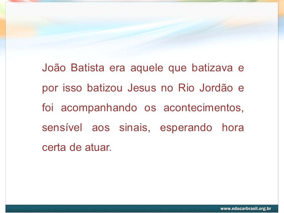 João Batista era aquele que batizava e por isso batizou Jesus no Rio Jordão e foi acompanhando os acontecimentos, sensível aos sinais, esperando hora certa de atuar.