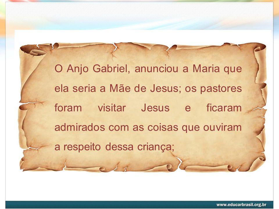 O Anjo Gabriel, anunciou a Maria que ela seria a Mãe de Jesus; os pastores foram visitar Jesus e ficaram admirados com as coisas que ouviram a respeito dessa criança;
